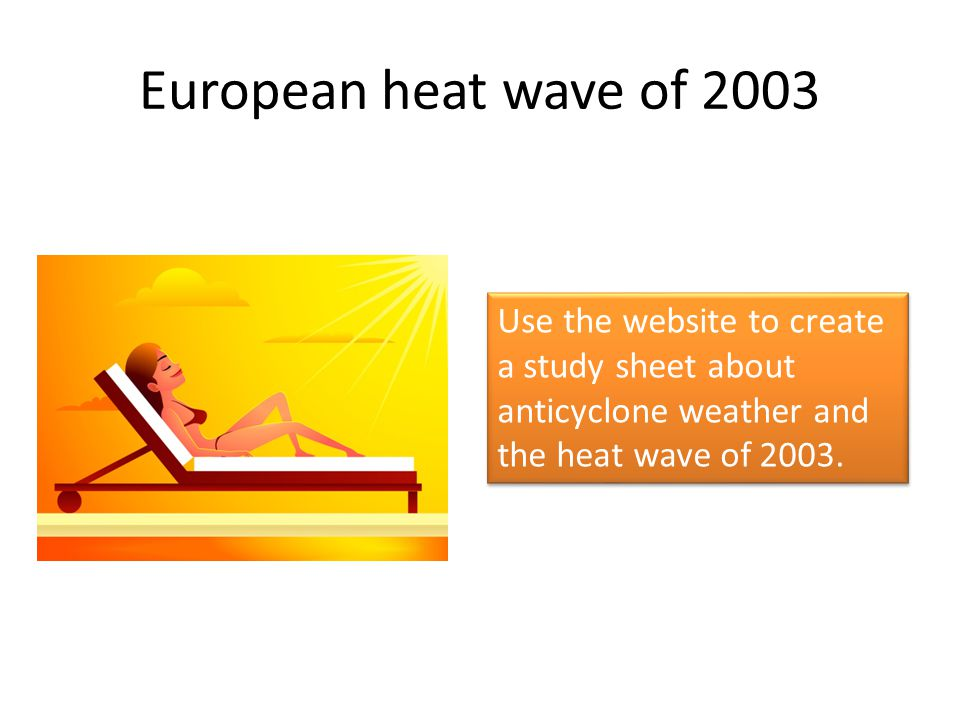 European heat wave of 2003 Use the website to create a study sheet about anticyclone weather and the heat wave of 2003.