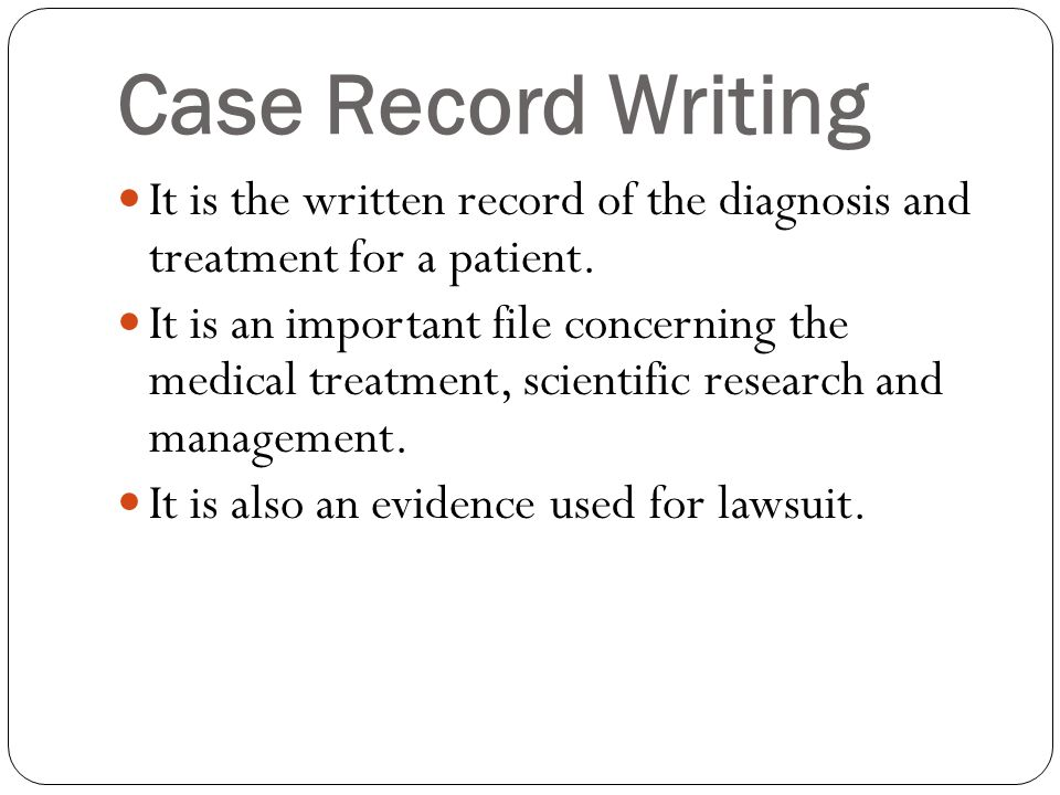 Case Record Writing It is the written record of the diagnosis and treatment for a patient.