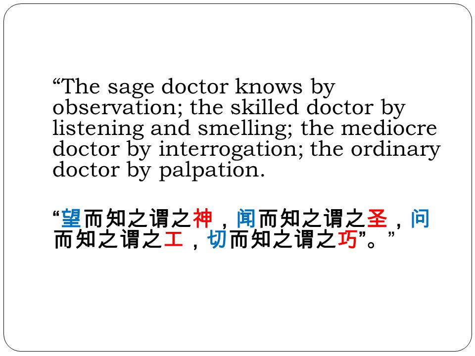 The sage doctor knows by observation; the skilled doctor by listening and smelling; the mediocre doctor by interrogation; the ordinary doctor by palpation.