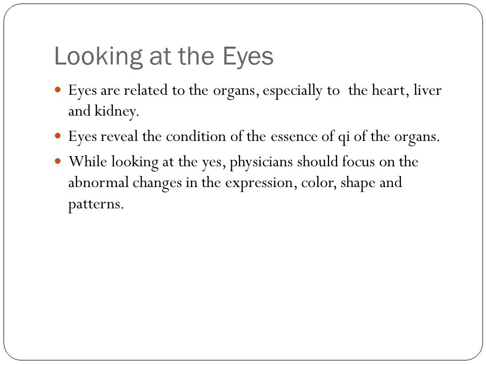 Looking at the Eyes Eyes are related to the organs, especially to the heart, liver and kidney.