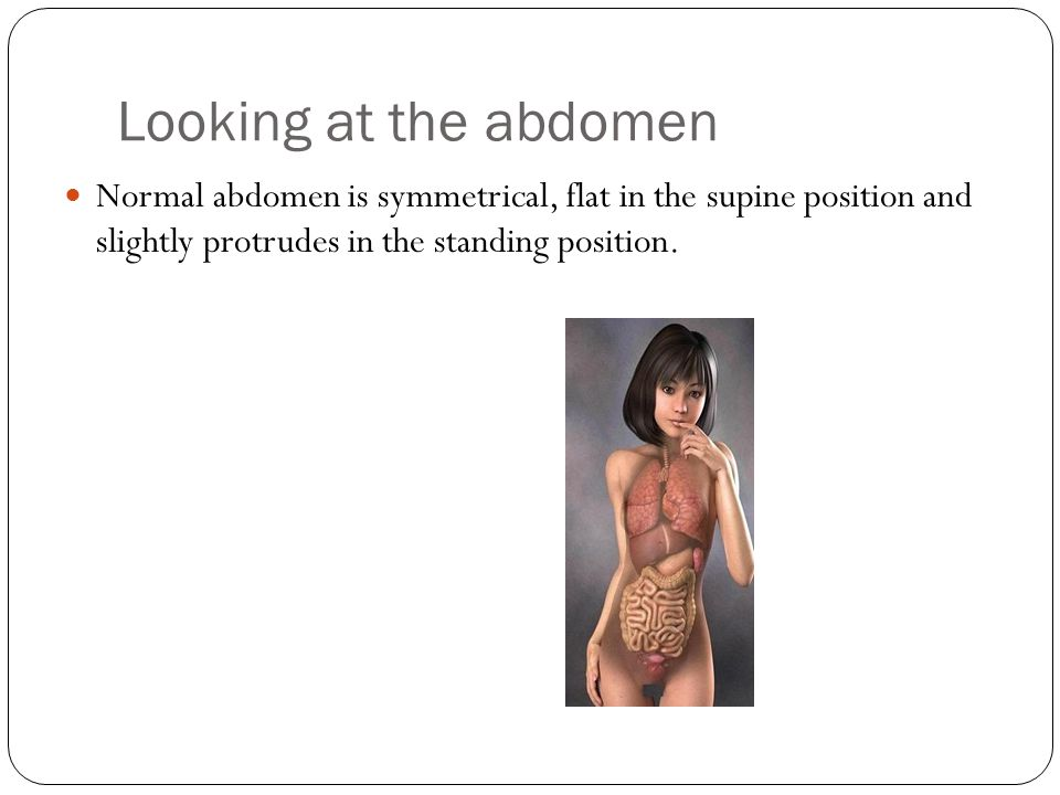Looking at the abdomen Normal abdomen is symmetrical, flat in the supine position and slightly protrudes in the standing position.