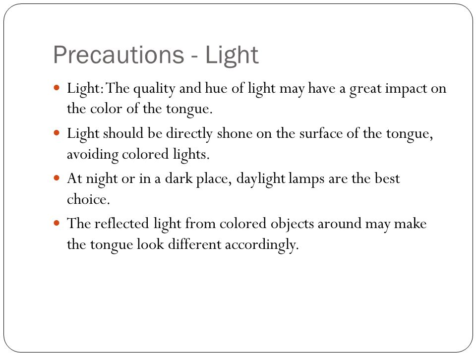 Precautions - Light Light: The quality and hue of light may have a great impact on the color of the tongue.