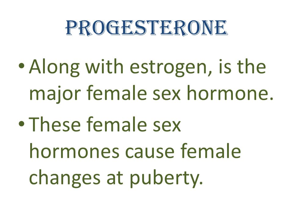 Progesterone Along with estrogen, is the major female sex hormone.