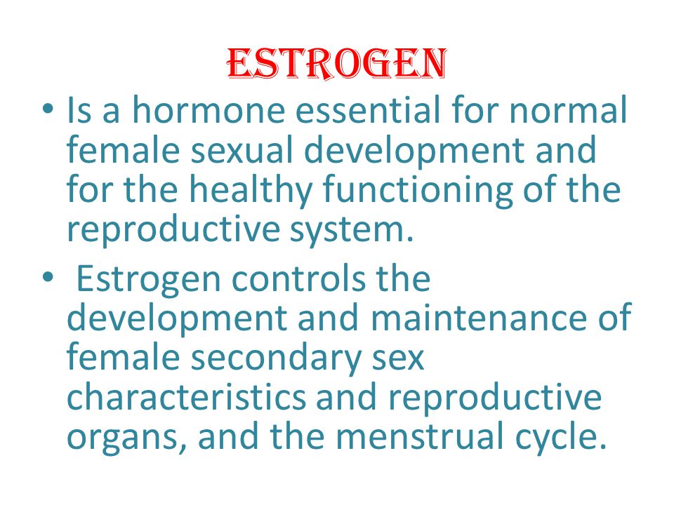 Estrogen Is a hormone essential for normal female sexual development and for the healthy functioning of the reproductive system.