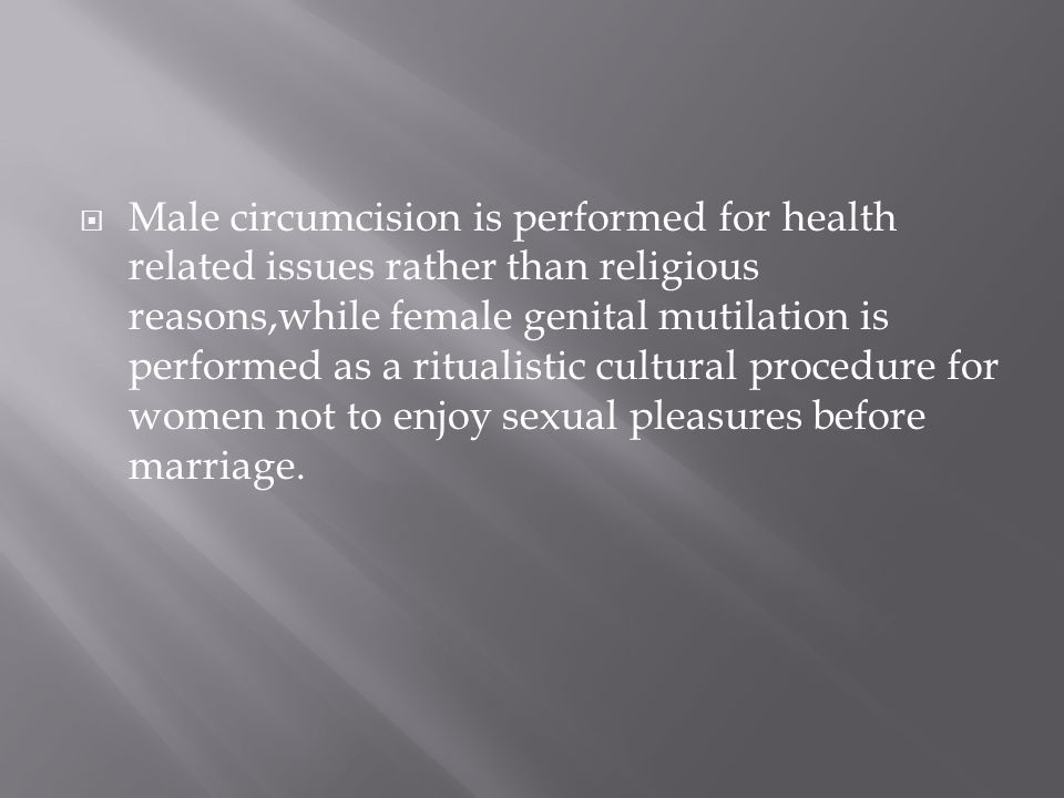 Male circumcision is performed for health related issues rather than religious reasons,while female genital mutilation is performed as a ritualistic cultural procedure for women not to enjoy sexual pleasures before marriage.
