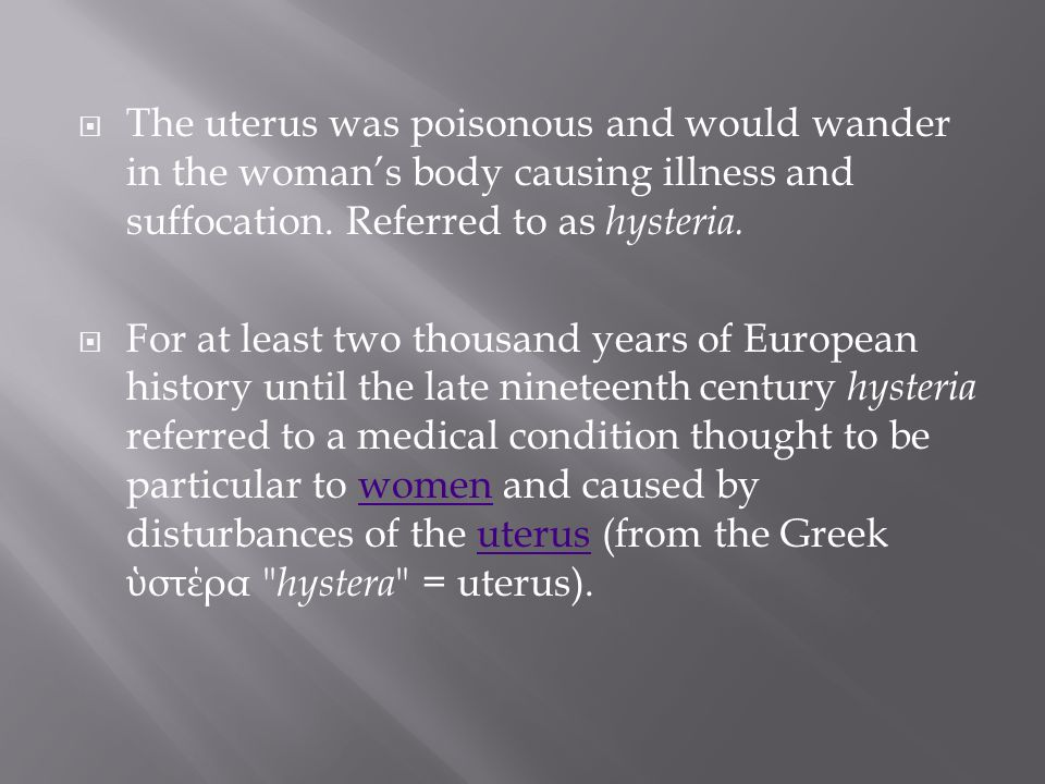 The uterus was poisonous and would wander in the woman's body causing illness and suffocation. Referred to as hysteria.