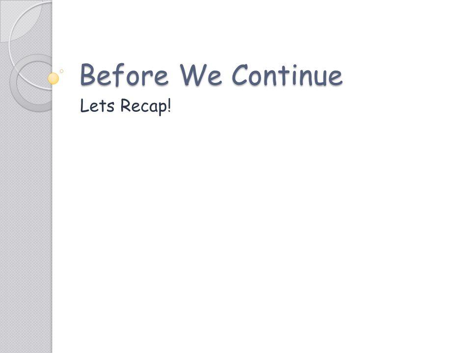 Before We Continue Lets Recap!