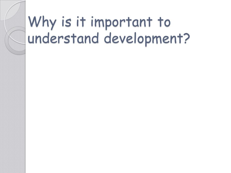 Why is it important to understand development