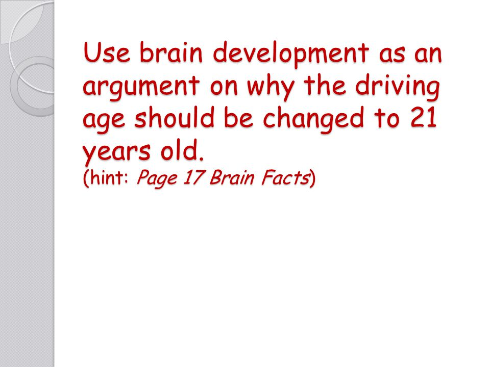 Use brain development as an argument on why the driving age should be changed to 21 years old.
