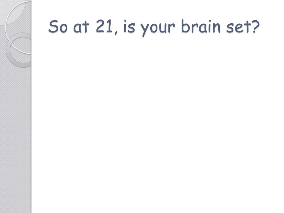 So at 21, is your brain set
