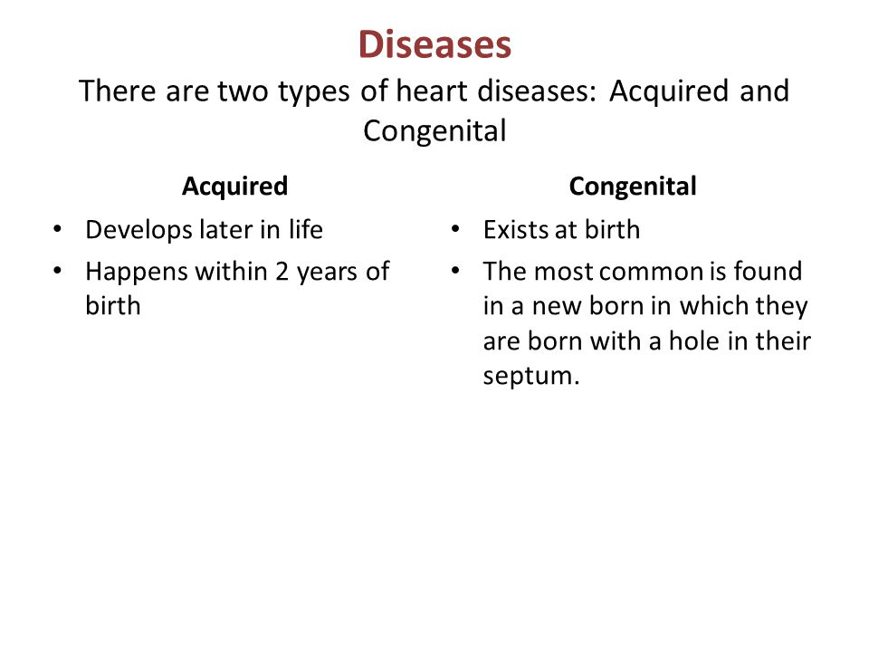 Diseases There are two types of heart diseases: Acquired and Congenital