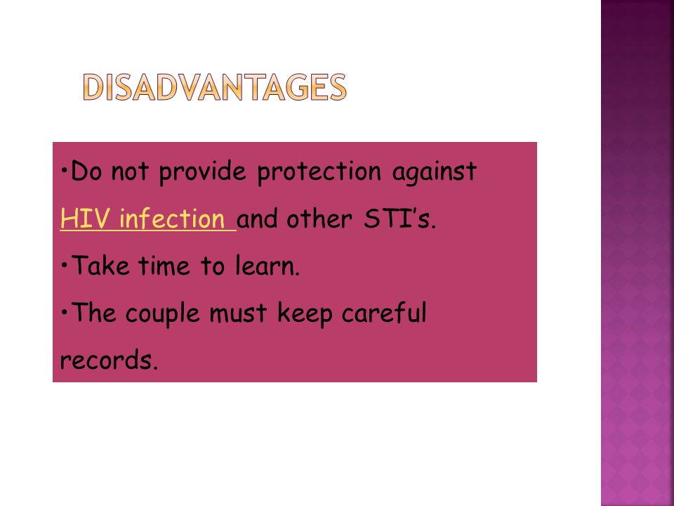 Disadvantages Do not provide protection against HIV infection and other STI's. Take time to learn.