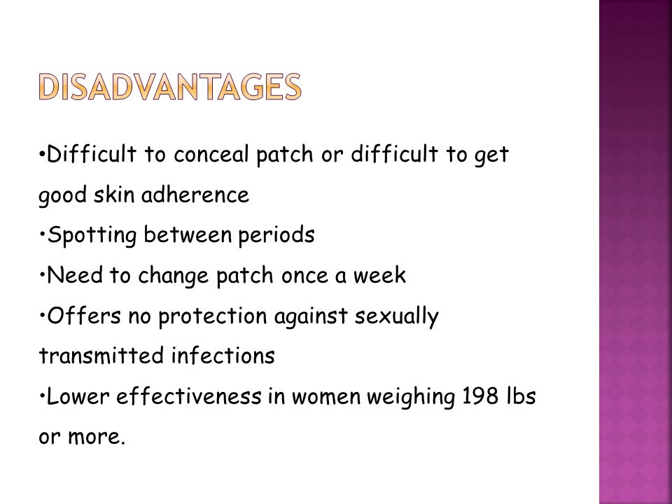 disadvantages Difficult to conceal patch or difficult to get good skin adherence. Spotting between periods.
