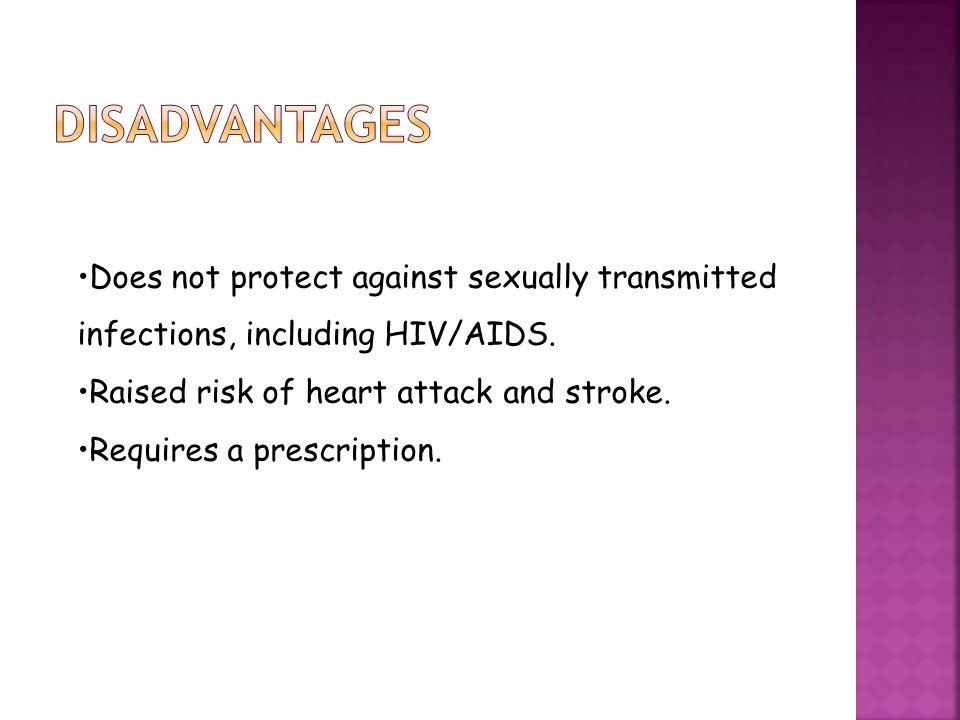 disadvantages Does not protect against sexually transmitted infections, including HIV/AIDS. Raised risk of heart attack and stroke.