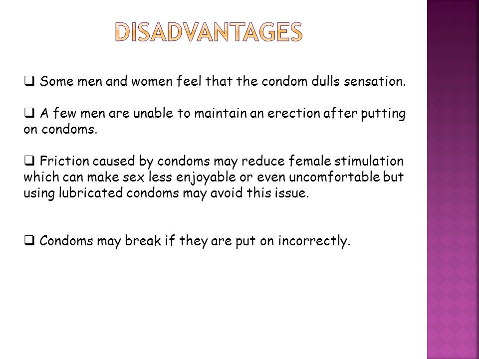 Disadvantages Some men and women feel that the condom dulls sensation.