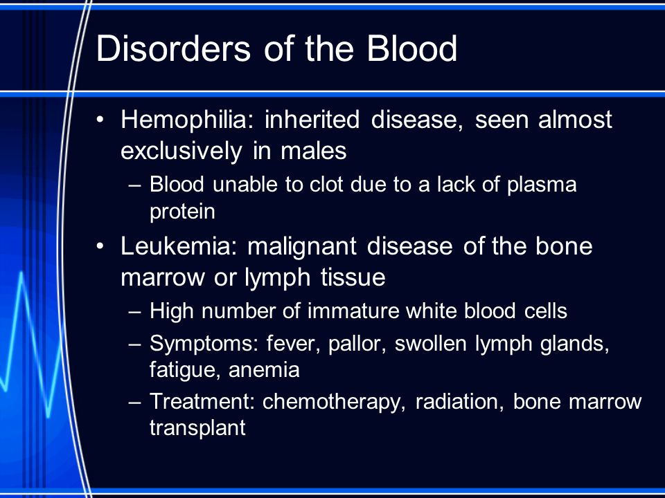 Disorders of the Blood Hemophilia: inherited disease, seen almost exclusively in males. Blood unable to clot due to a lack of plasma protein.