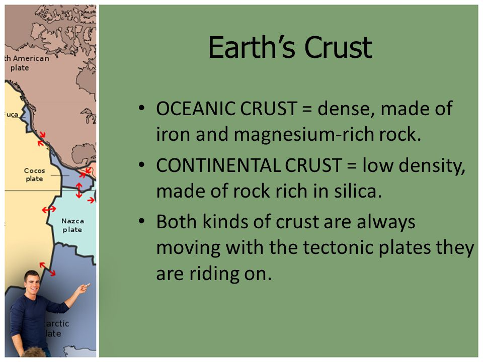 Earth's Crust OCEANIC CRUST = dense, made of iron and magnesium-rich rock. CONTINENTAL CRUST = low density, made of rock rich in silica.