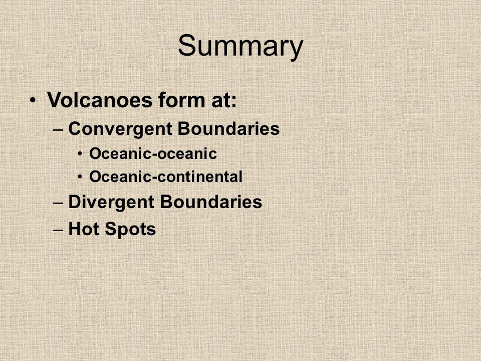 Summary Volcanoes form at: Convergent Boundaries Divergent Boundaries