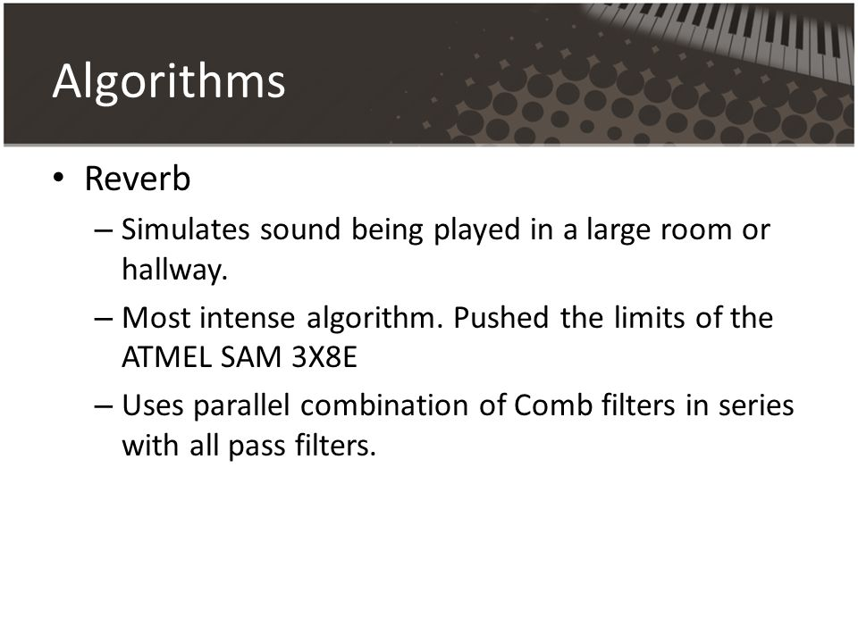 Algorithms Reverb. Simulates sound being played in a large room or hallway. Most intense algorithm. Pushed the limits of the ATMEL SAM 3X8E.