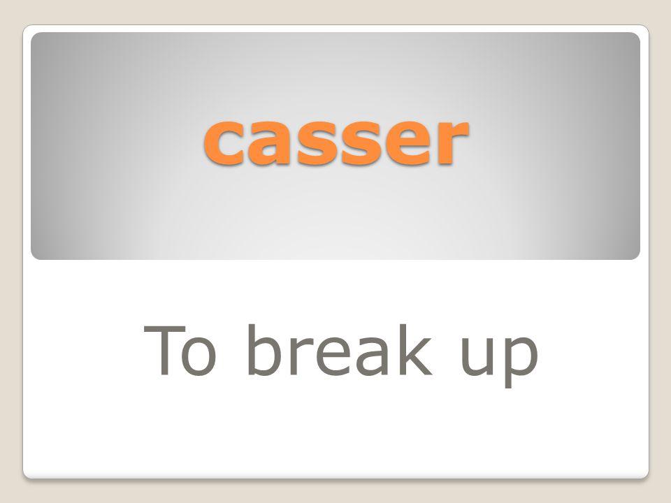 casser To break up