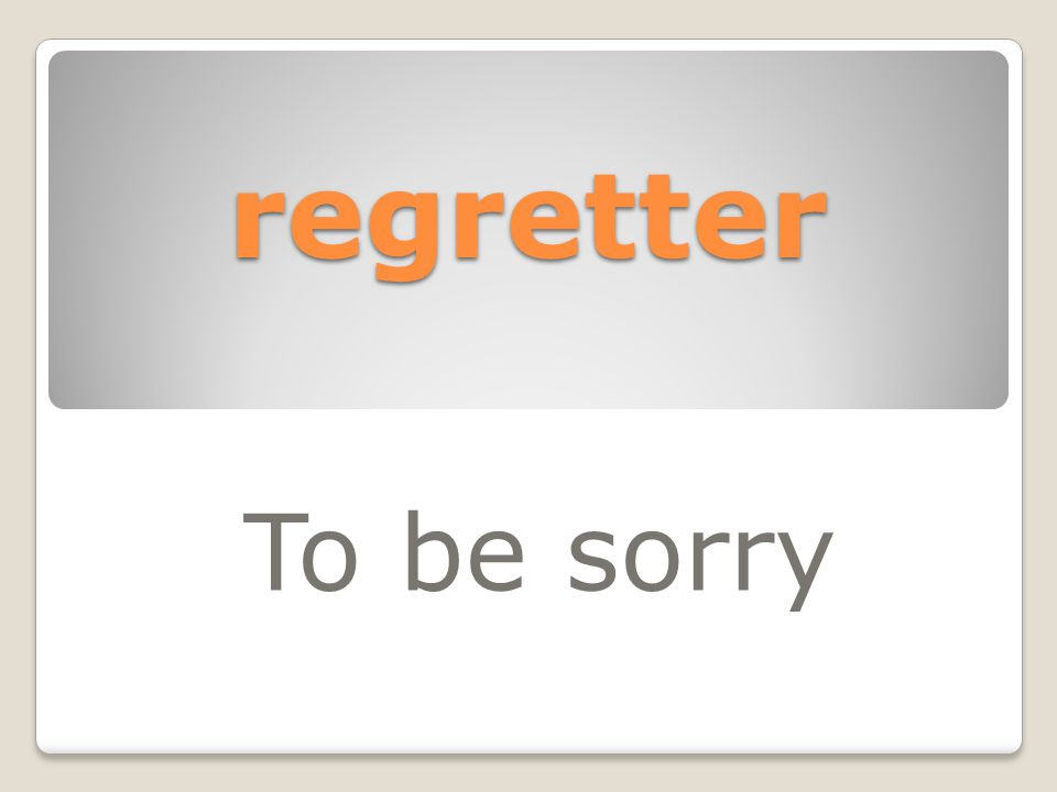 regretter To be sorry