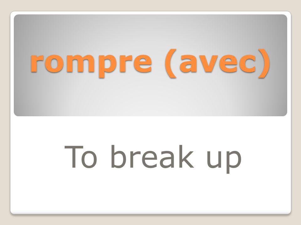 rompre (avec) To break up
