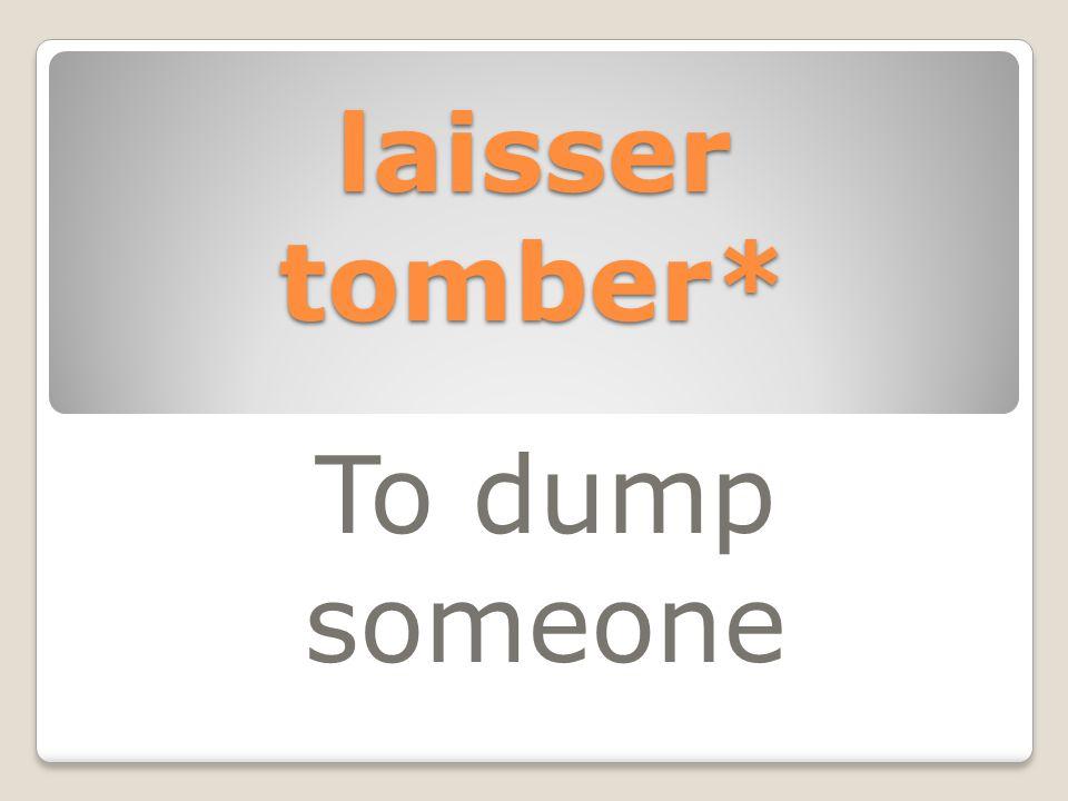 laisser tomber* To dump someone