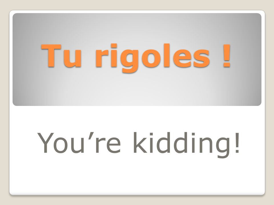 Tu rigoles ! You're kidding!