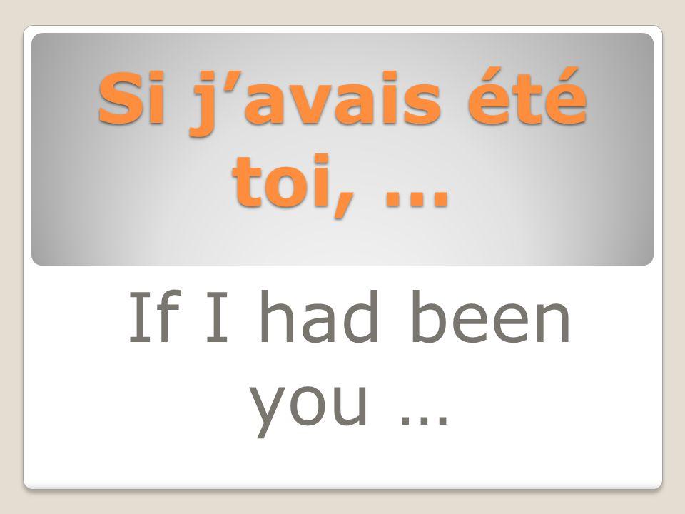 Si j'avais été toi, … If I had been you …