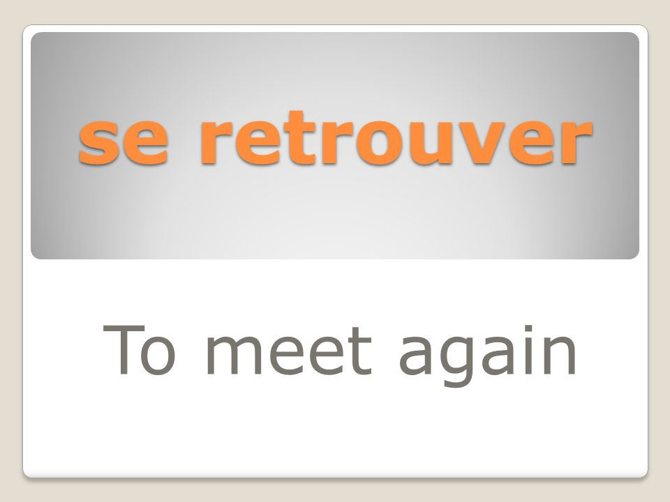 se retrouver To meet again