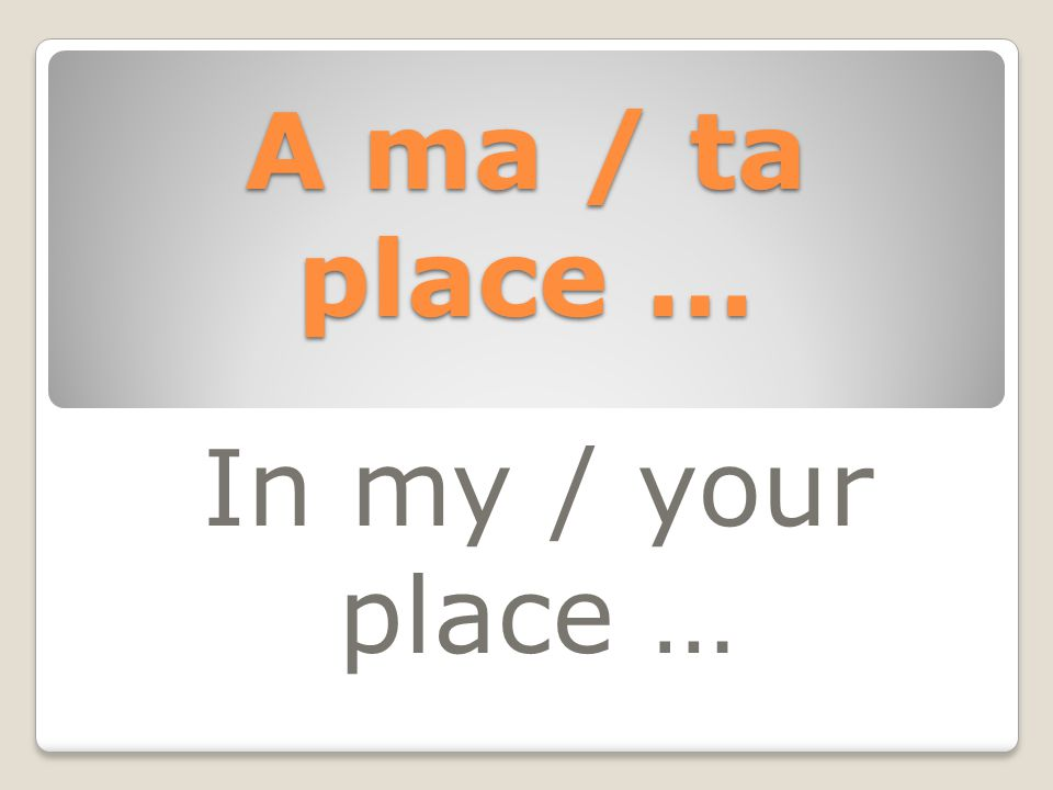 A ma / ta place … In my / your place …