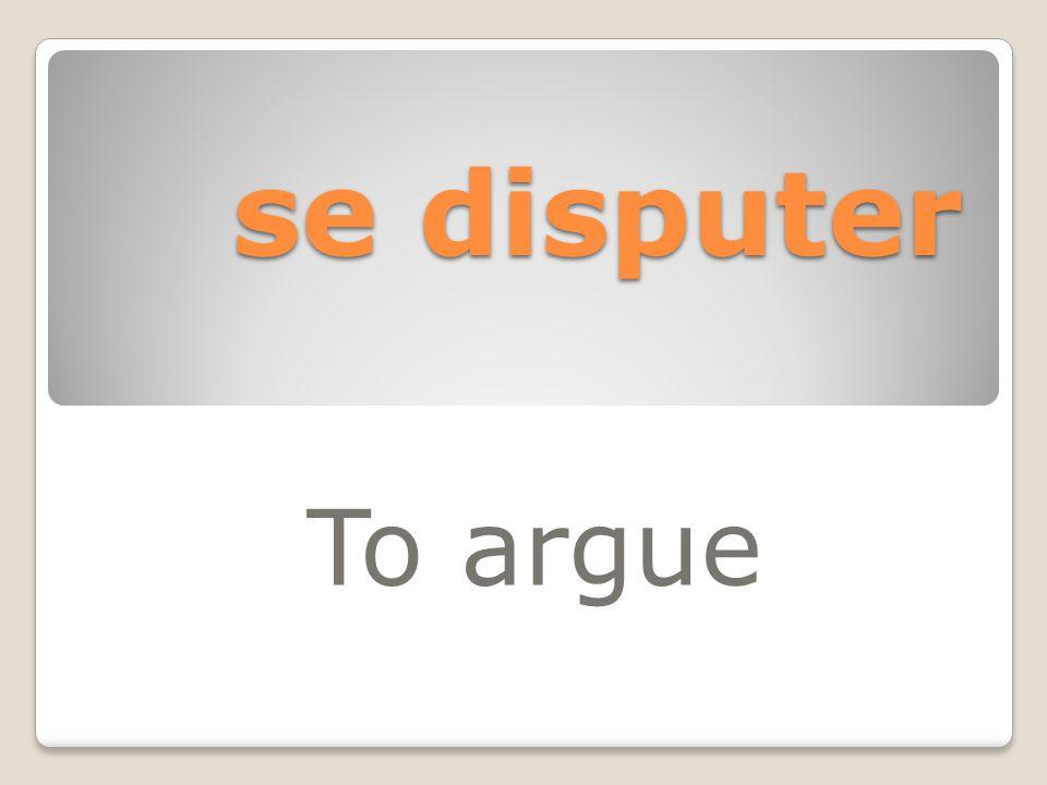 se disputer To argue