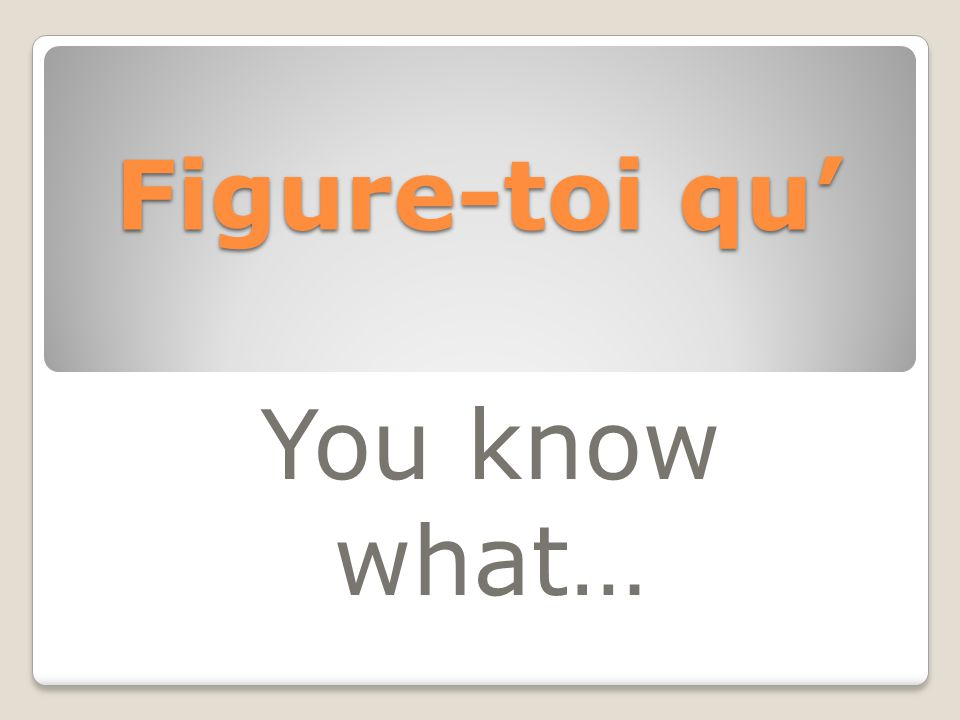 Figure-toi qu' You know what…
