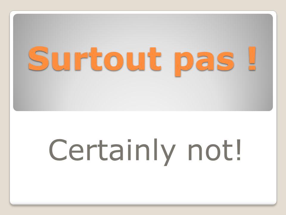 Surtout pas ! Certainly not!