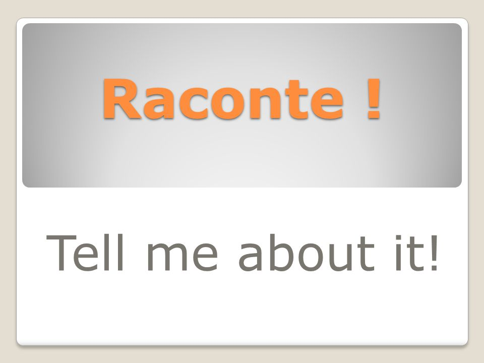 Raconte ! Tell me about it!