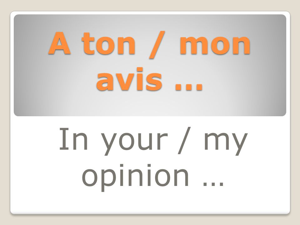 A ton / mon avis … In your / my opinion …