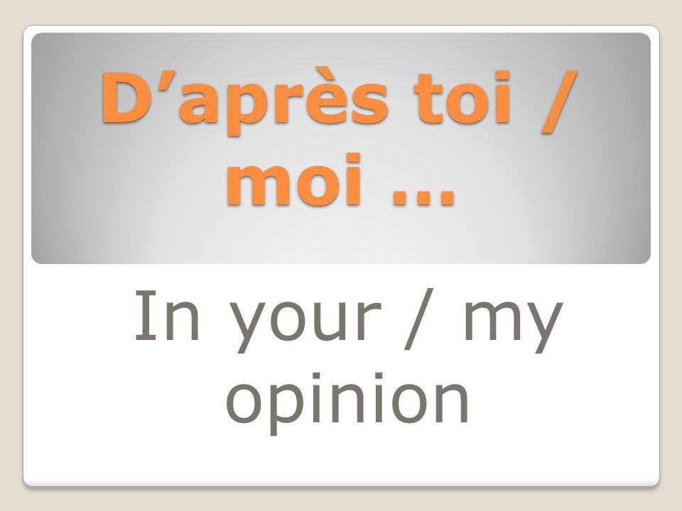 D'après toi / moi … In your / my opinion