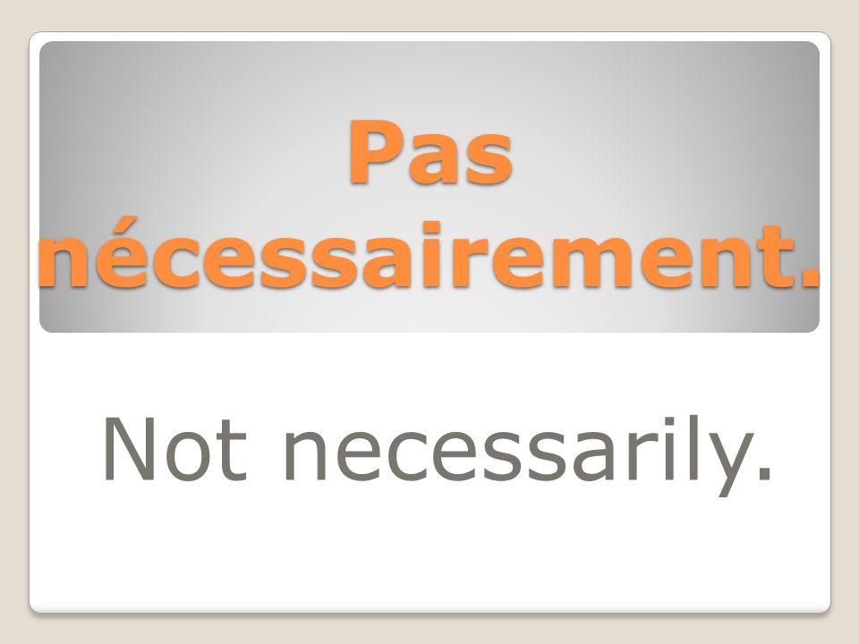 Pas nécessairement. Not necessarily.