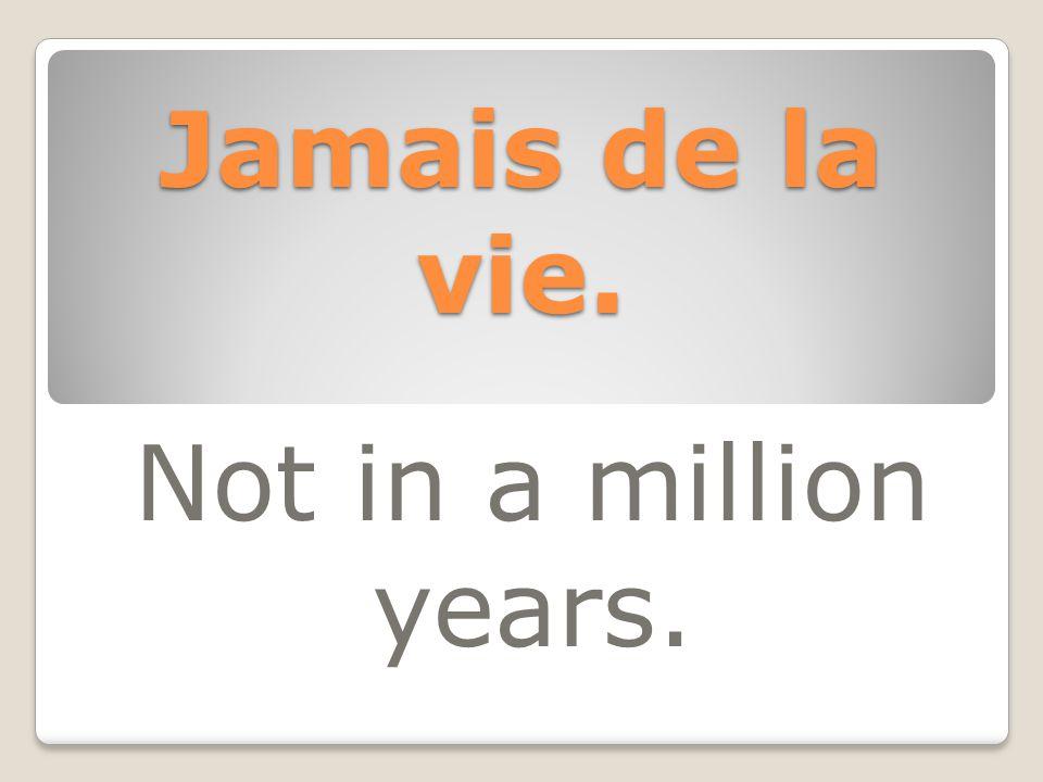 Jamais de la vie. Not in a million years.