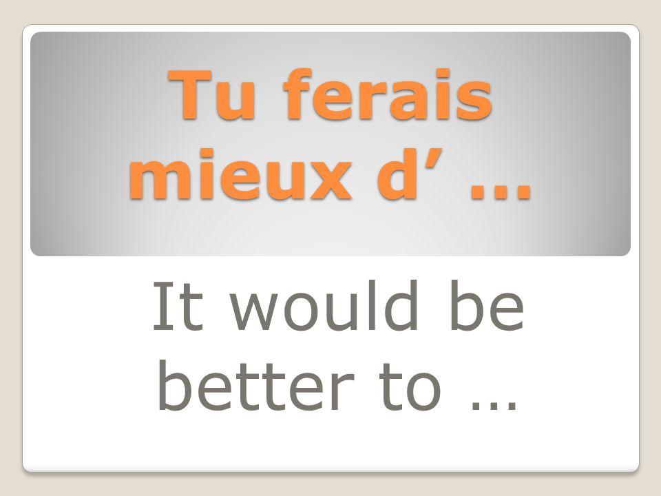 Tu ferais mieux d' … It would be better to …