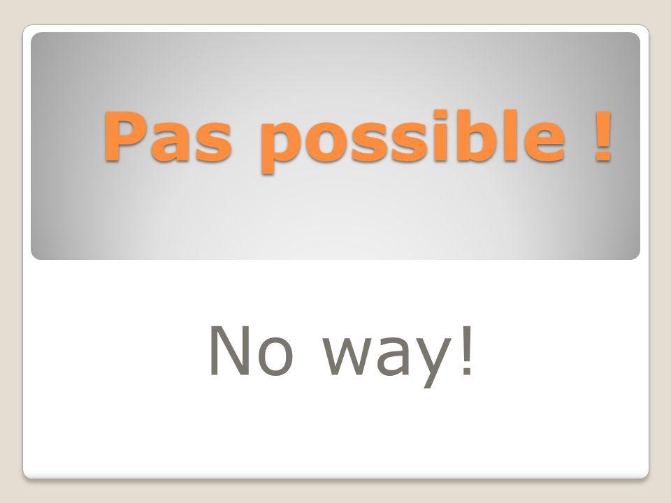Pas possible ! No way!