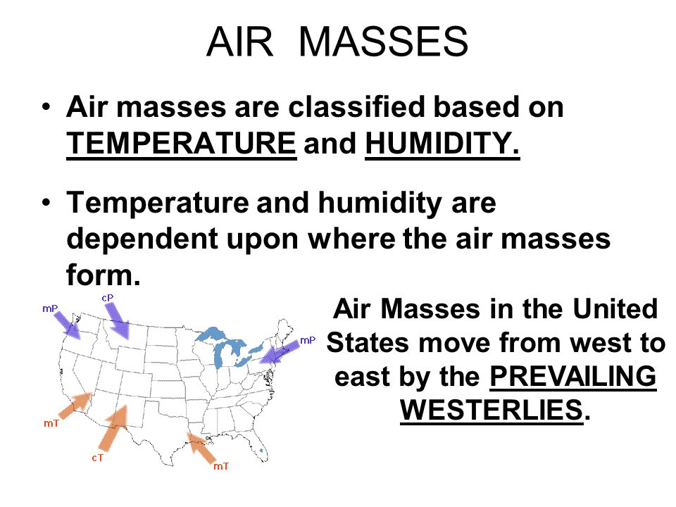 AIR MASSES Air masses are classified based on TEMPERATURE and HUMIDITY. Temperature and humidity are dependent upon where the air masses form.