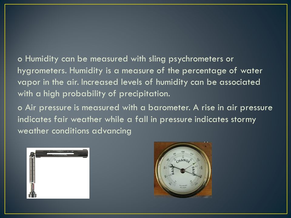 o Humidity can be measured with sling psychrometers or hygrometers