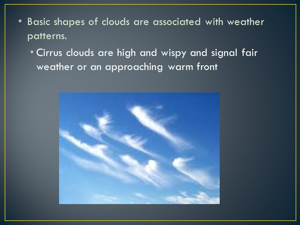 Basic shapes of clouds are associated with weather patterns.