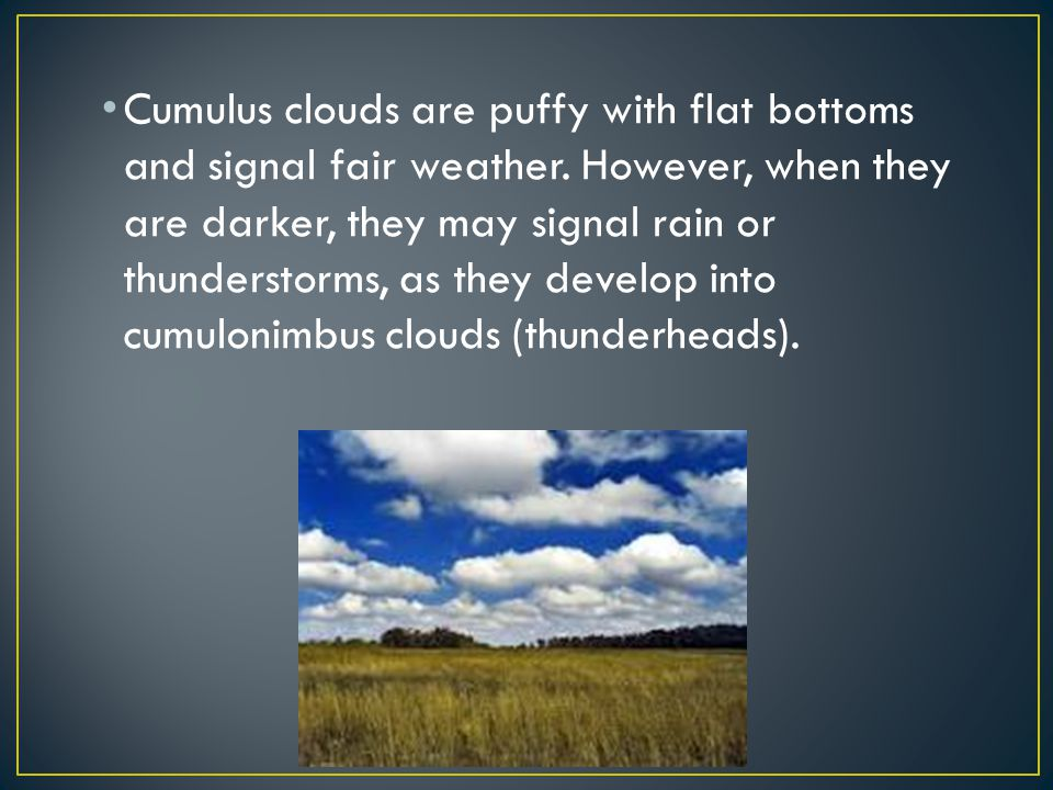 Cumulus clouds are puffy with flat bottoms and signal fair weather