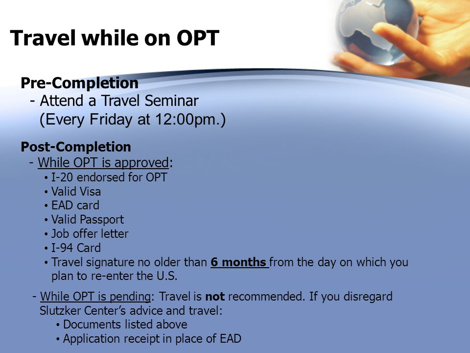 Travel while on OPT Pre-Completion - Attend a Travel Seminar (Every Friday at 12:00pm.) Post-Completion - While OPT is approved: