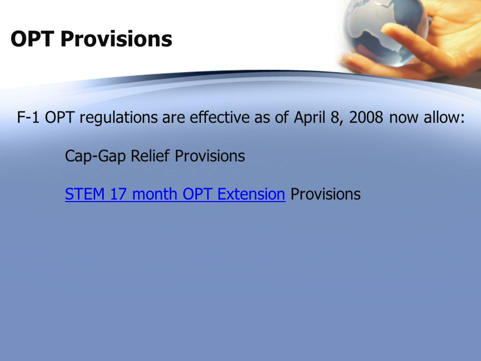 OPT Provisions F-1 OPT regulations are effective as of April 8, 2008 now allow: Cap-Gap Relief Provisions.