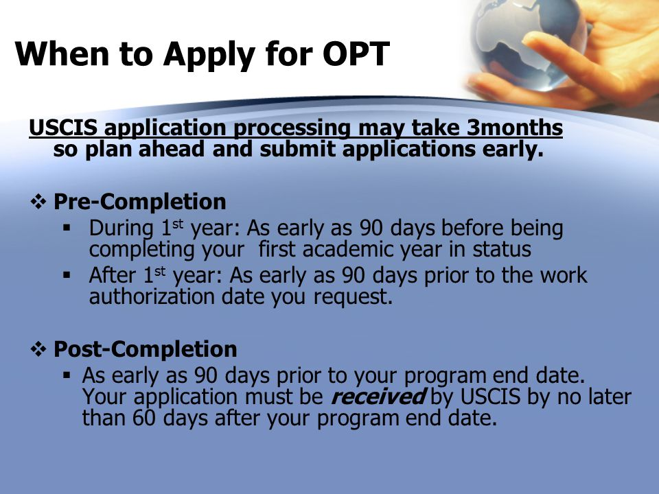 When to Apply for OPT USCIS application processing may take 3months so plan ahead and submit applications early.