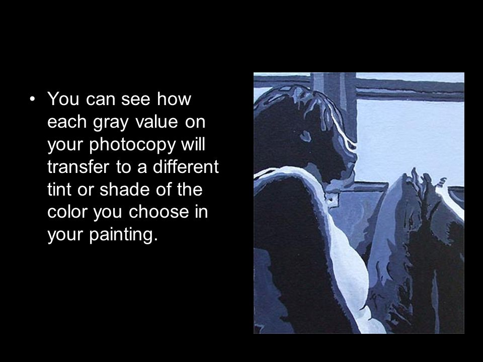 You can see how each gray value on your photocopy will transfer to a different tint or shade of the color you choose in your painting.