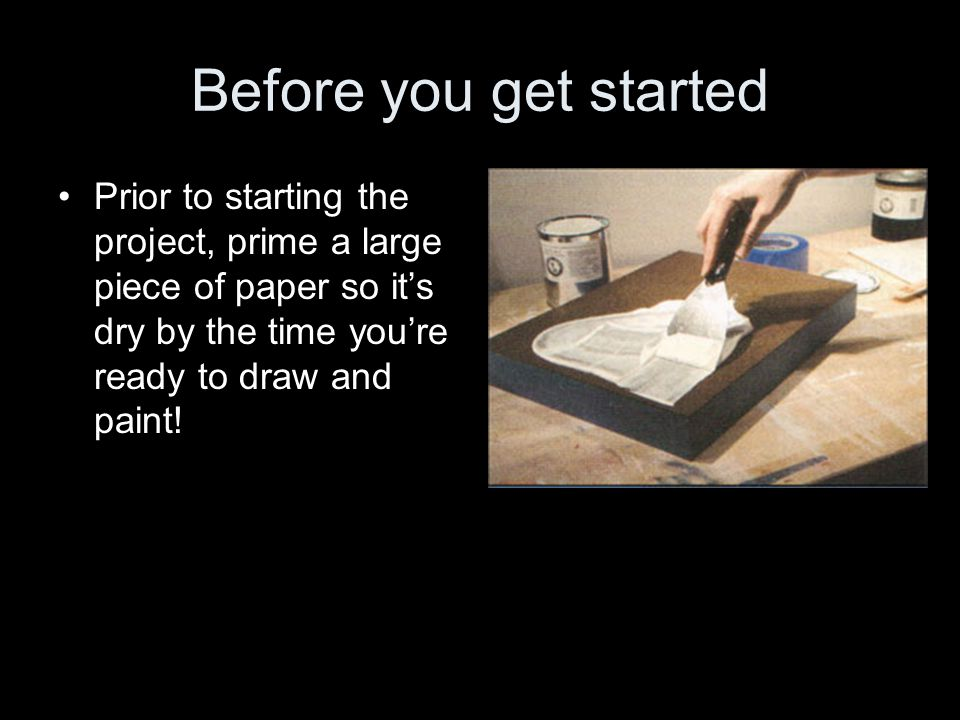 Before you get started Prior to starting the project, prime a large piece of paper so it's dry by the time you're ready to draw and paint!